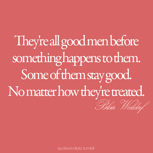 They're all good men before something happens to them. Some of them stay good. No matter how they're treated.
