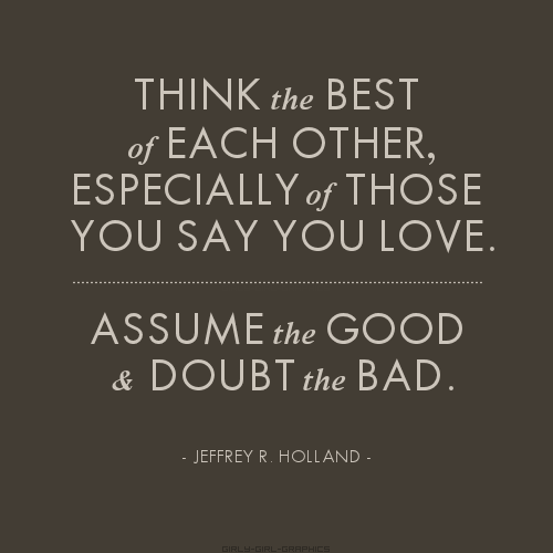 Think the best of each other, especially of those you say you love. Assume the good and doubt the bad.