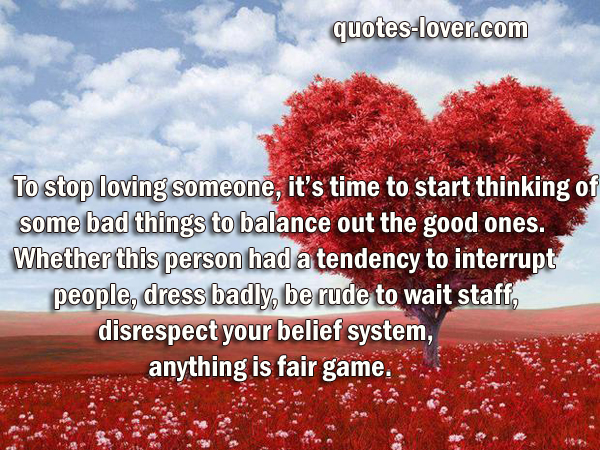 To stop loving someone, it's time to start thinking of some bad things to balance out the good ones. Whether this person had a tendency to interrupt people, dress badly, be rude to wait staff,  disrespect your belief system, anything is fair game.