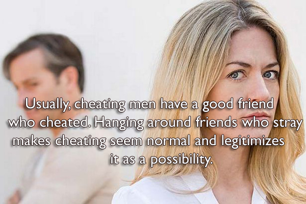 Usually, cheating men have a good friend who cheated. Hanging around friends who stray makes cheating seem normal and legitimizes it as a possibility.