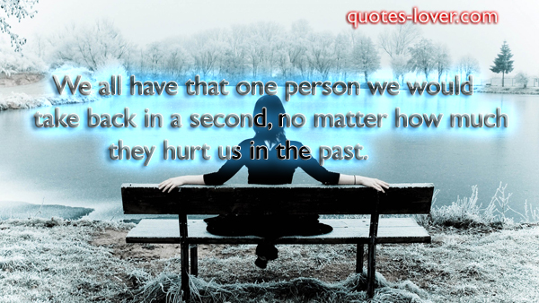 We all have that one person we would take back in a second, no matter how much they hurt us in the past .