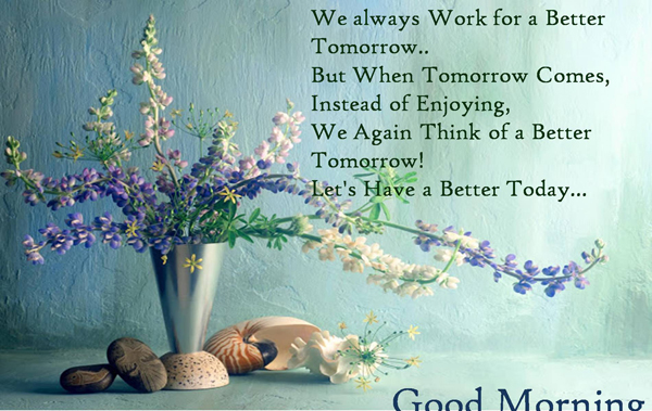 We always work for a better tomorrow. But when tomorrow comes, instead of enjoying, we again think of a better tomorrow! Let's have a better today! Good morning!