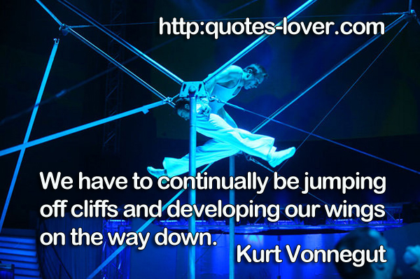 We have to continually be jumping off cliffs and developing our wings on the way down.