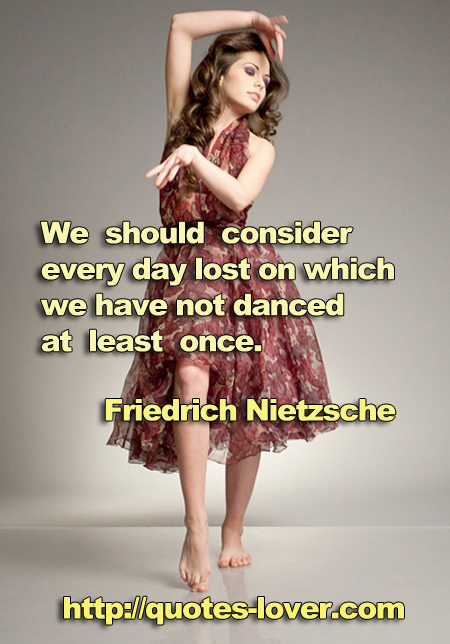 We should consider every day lost on which we have not danced at least once.