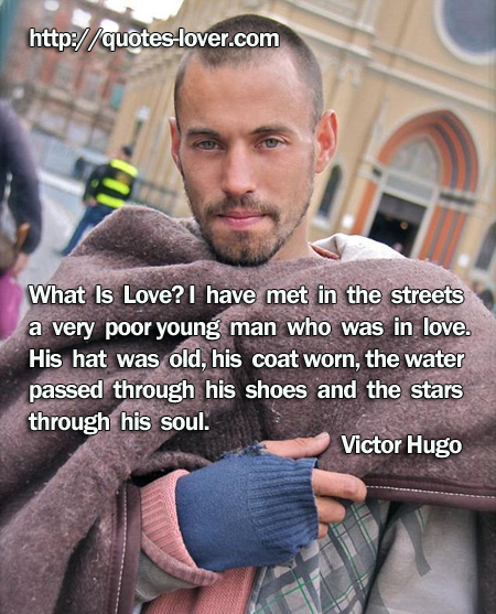 What Is Love? I have met in the streets a very poor young man who was in love. His hat was old, his coat worn, the water passed through his shoes and the stars through his soul.