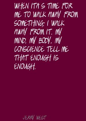 When it's time for me to walk away away from something, I walk away from it. My mind, my body, my conscience tell me that enough is enough.