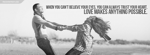 When you can't believe your eyes, you can always trust yyour heart. Love makes anything possible.