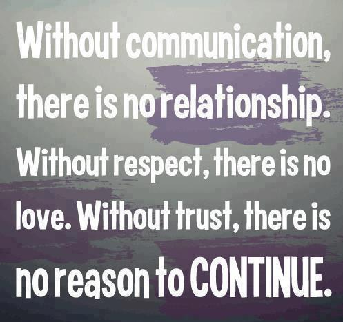 Without communication there is no relationship, without respect there is no love. Without trust, there is no reason to continue.