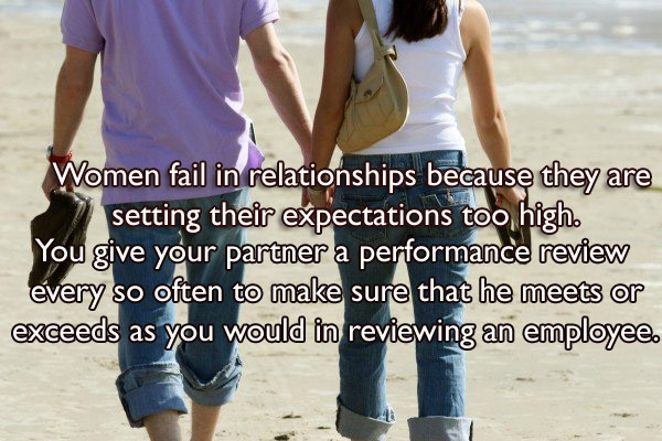 Women fail in relationships because they are setting their expectations too high. You give your partner a performance review every so often to make sure that he meets or exceeds as you would in reviewing an employee!
