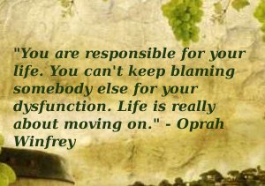 You are responsible for your life. You can't keep blaming somebody else for your dysfunction. Life is really about moving on.