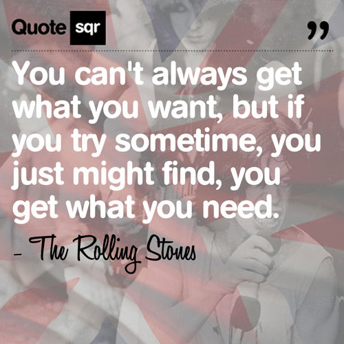 You can't always get what you want, but if you try sometime, you just might find, you get what you need.