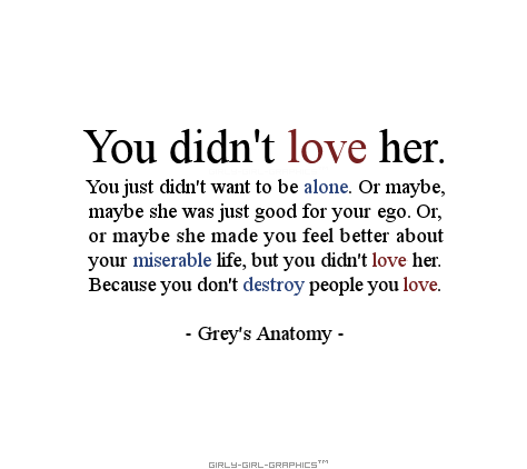You didn't love her. You just didn't want to be alone. Or maybe, maybe she was just good for your ego. Or, or maybe she made you feel better about your miserable life, but you didn't love her.