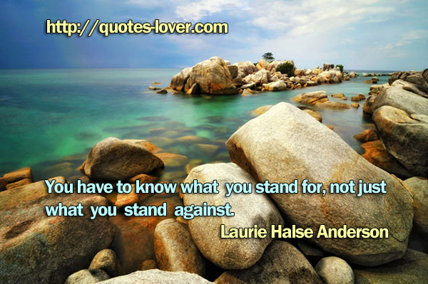 You have to know what you stand for, not just what you stand against.