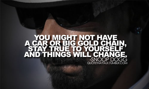 You might not have a car or big gold chain, stay true to yourself and things will change.