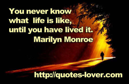 You never know what life is like, until you have lived it.