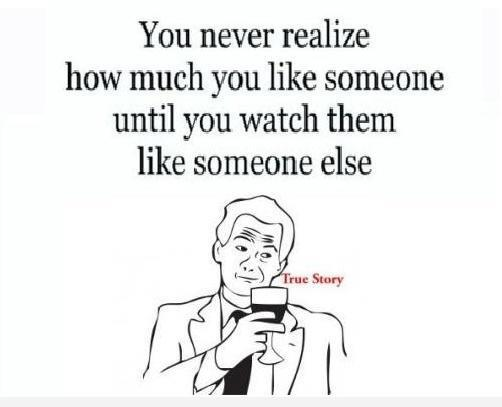 You never realize how much you like someone until you watch them like someone else.