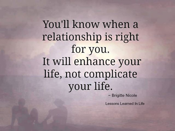 You'll know when a relationship is right for you. It will enhance your life, not complicate your life.
