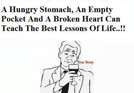 A hungry stomach, an empty pocket and a broken heart can teach the best lessons of life.