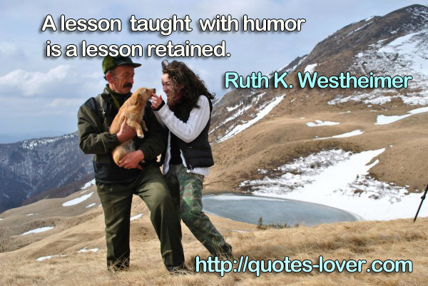 A lesson taught with humor is a lesson retained.
