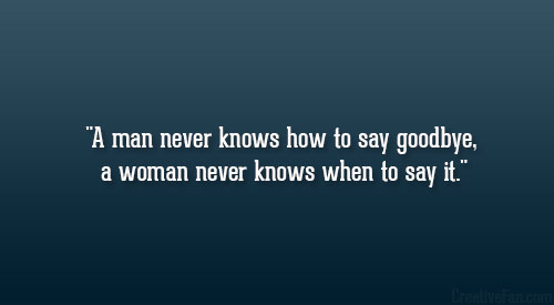 A man never knows how to say goodbye, a woman never knows when to say it.
