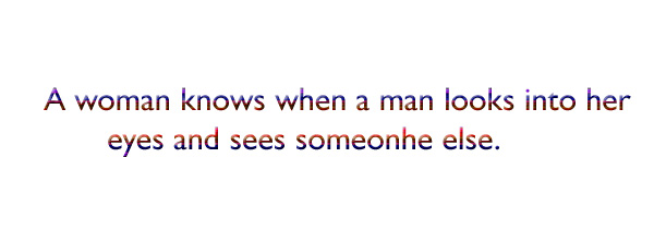 A woman knows when a man looks into her eyes and sees someonhe else.