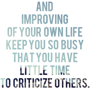 And improving of your own life keep you so busy that you have little time to criticize others.