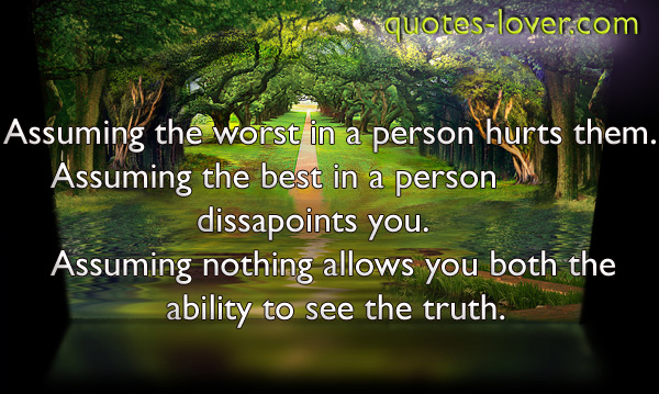 Assuming the worst in a person hurts them. Assuming the best in a person dissapoints you. Assuming nothing allows you both the ability to see the truth.