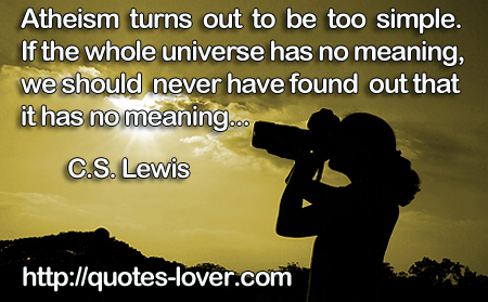 Atheism turns out to be too simple. If the whole universe has no meaning, we should never have found out that it has no meaning...