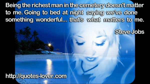 Being the richest man in the cemetery doesn't matter to me. Going to bed at night saying we've done something wonderful... that's what matters to me.