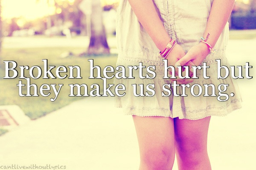 Broken hearts hurt but they make us strong.