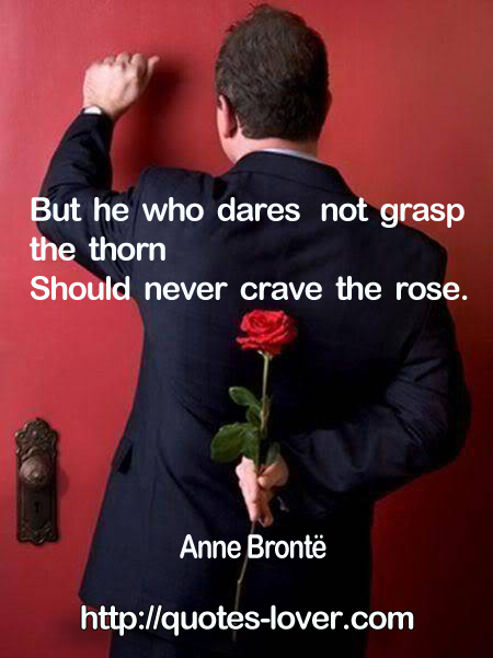 But he who dares not grasp the thorn  Should never crave the rose.