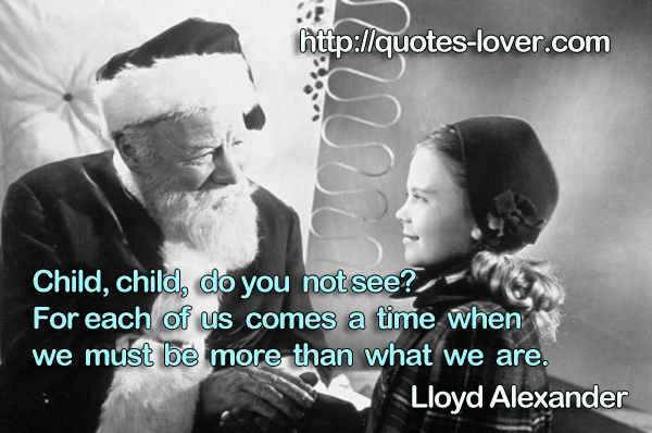 Child, child, do you not see? For each of us comes a time when we must be more than what we are.