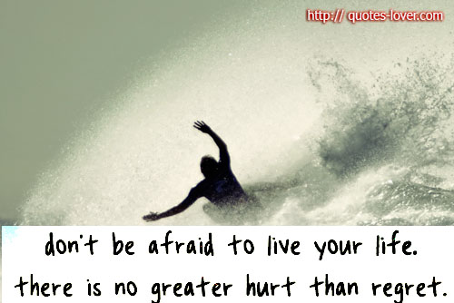 Don't be afraid to live your life there is no greater hurt than regret.