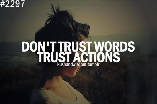 Don't trust words, trust actions.