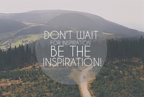 Don't wait for inspiration be the inspiration!