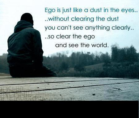 Ego is just like dust in the eyes, without clearing the dust you can't see anything clearly, so clear the ego and see the world.