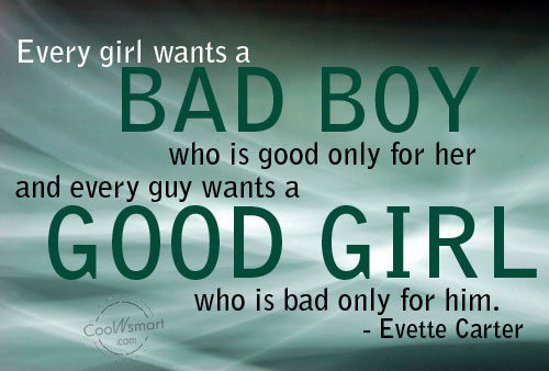 Every girls wants a bad boy who is good only for her and every guy wants a good girl who is bad only for him.