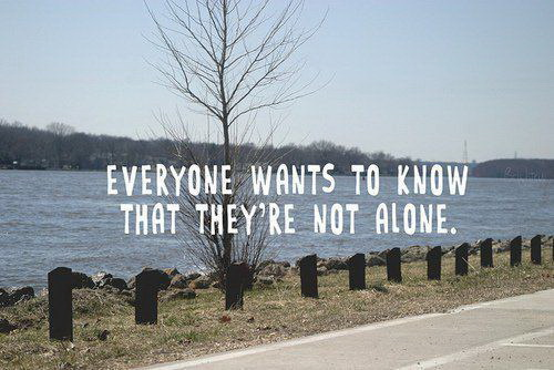 Everyone wants to know that they're not alone.
