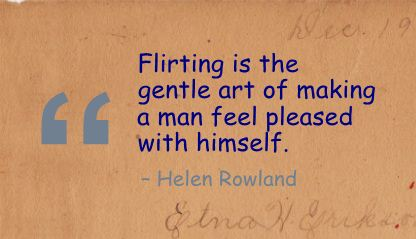 Flirting is the gentle art of making a man feel pleased with himself.