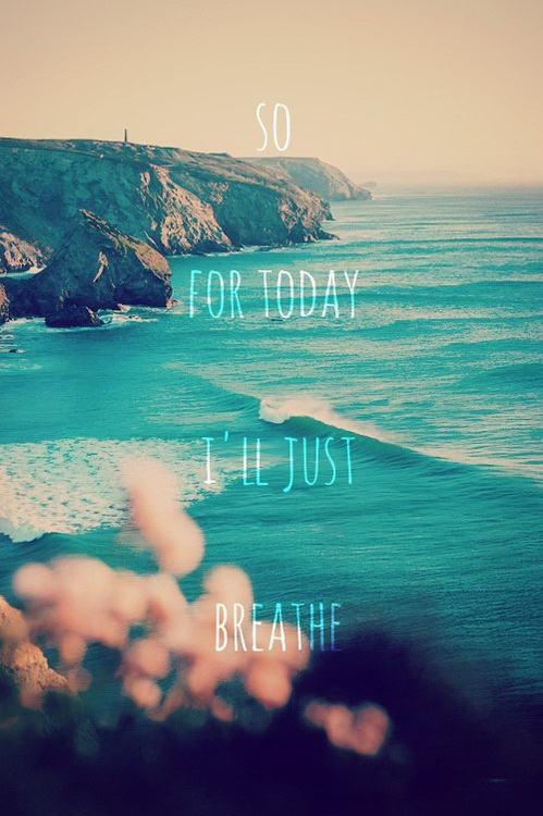 For today I'll just breathe.