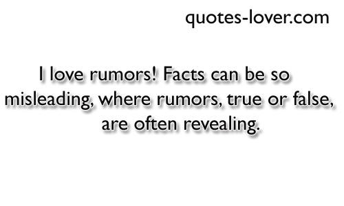 I love rumors! Facts can be so misleading, where rumors, true or false, are often revealing.