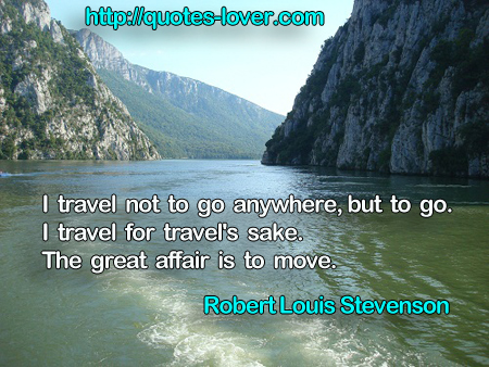 I travel not to go anywhere, but to go. I travel for travel's sake. The great affair is to move.