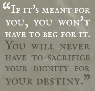 If it's meant for you, you won't have to beg for it. You will never have to sacrifice your dignity for your destiny.
