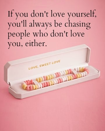 If you don't love yourself, you'll always be chasing people who don't love you either.