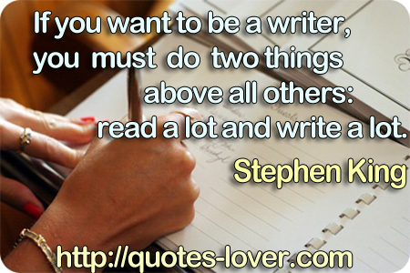 If you want to be a writer, you must do two things above all others: read a lot and write a lot.