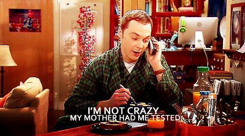I'm not crazy, my mother had me tested.