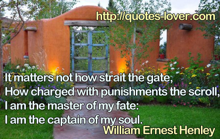 It matters not how strait the gate,  How charged with punishments the scroll,  I am the master of my fate:  I am the captain of my soul.