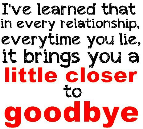 I've learned that in every relationship, everytime you lie, it brings you a little closer to goodbye.