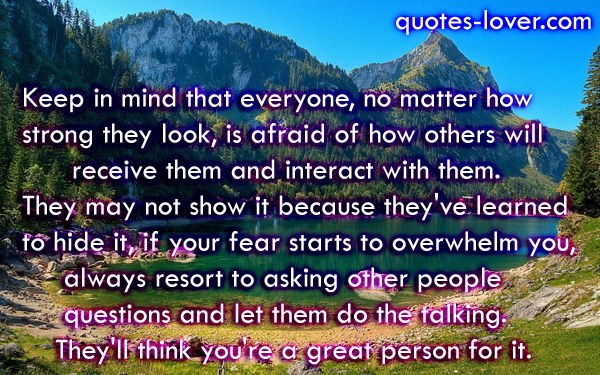 Keep in mind that everyone, no matter how  strong they look, is afraid of how others will  receive them and interact with them.  They may not show it because they've learned  to hide it, if your fear starts to overwhelm you, always resort to asking other people  questions and let them do the talking. They'll think you're a great person for it.