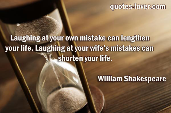 Laughing at your own mistake can lengthen  your life. Laughing at your wife's mistakes can shorten your life.